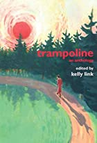 Trampoline: An Anthology by Kelly Link