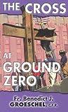 Groeschel, Benedict J.: The Cross at Ground Zero