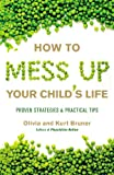 Bruner, Olivia: How to Mess Up Your Child's Life: Proven Strategies & Practical Tips