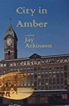 City in Amber by Jay Atkinson