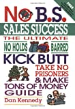 Kennedy, Dan: No B. S. Sales Success: The Ultimate No Holds Barred Kick Butt Take No Prisoners and Make Tons of Money Guide