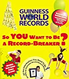Guinness World Records: So You Want to Be a Record-Breaker: Everything You Need to Be an Official Guinness World Record Holder! (Guinness World Records)
