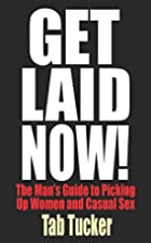 Get Laid Now! The Man's Guide to Picking Up…