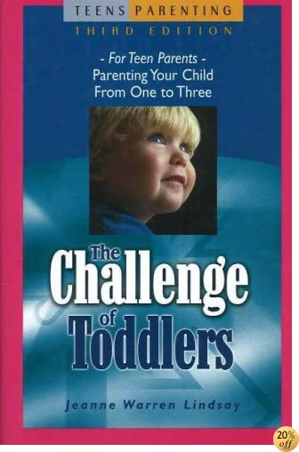 The Challenge of Toddlers: For Teen Parents—Parenting Your Child from One to Three (Teen Pregnancy and Parenting series)