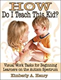Henry, Kimberly A.: How Do I Teach This Kid?: Visual Work Tasks for Beginning Learners on the Autism Spectrum