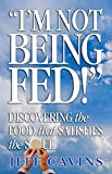 Cavins, Jeff: I&#39;m Not Being Fed: Discovering the Food That Satisfies the Soul