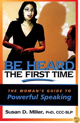Be Heard the First Time: The Woman's Guide to Powerful Speaking (Capital Business)