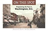 Dickson, Paul: On This Spot: Pinpointing the Past in Washington, D.C. (Capital Travels)