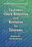 Hughes, Arthur: Customer Churn Reduction and Retention for Telecoms: Models for All Marketers