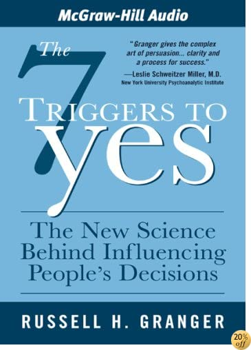 The 7 Triggers to Yes: The New Science Behind Influencing People's Decisions