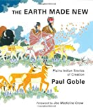 Goble, Paul: The Earth Made New: Plains Indian Stories of Creation
