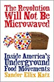 Katz, Sandor Ellix: The Revolution Will Not Be Microwaved: Inside America's Underground Food Movements