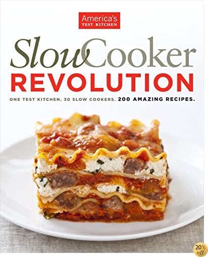 Slow Cooker Revolution: One Test Kitchen. 30 Slow Cookers. 200 Amazing Recipes.