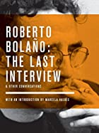 Roberto Bolano: The Last Interview: And…