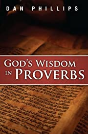 God's Wisdom in Proverbs by Dan Phillips