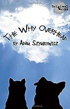 The Why Overhead by Adam Szymkowicz