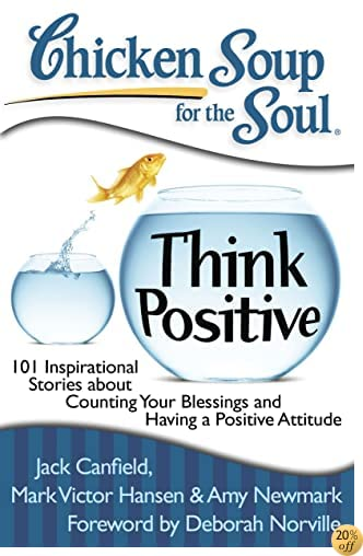 TChicken Soup for the Soul: Think Positive: 101 Inspirational Stories about Counting Your Blessings and Having a Positive Attitude