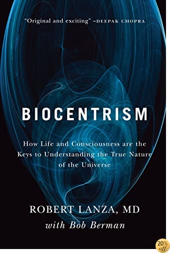 TBiocentrism: How Life and Consciousness are the Keys to Understanding the True Nature of the Universe