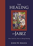 The Healing of Jabez by John W. Mauck