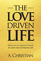 The Love-Driven Life by A. Christian