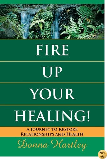 TFire Up Your Healing: A Journey to Restore Relationships and Health