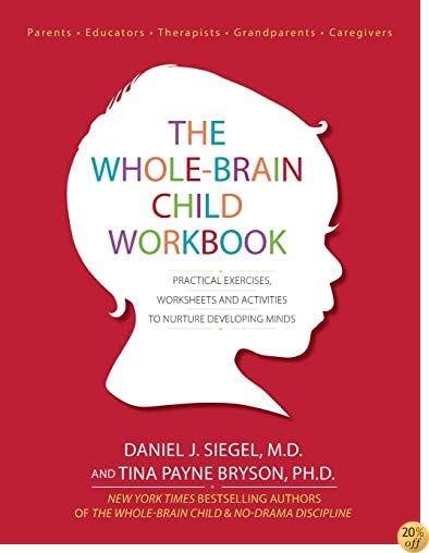 TThe Whole-Brain Child Workbook: Practical Exercises, Worksheets and Activities to Nurture Developing Minds