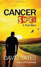 Cancer Sucks - A True Story by David Yates