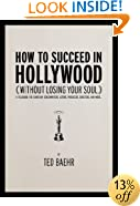 How to Succeed in Hollywood (Without Losing Your Soul): A Field Guide for Christian Screenwriters, Actors, Producers, Directors, and More