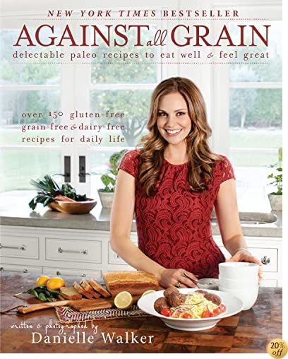 TAgainst All Grain: Delectable Paleo Recipes to Eat Well & Feel Great