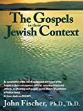 Fischer, John: The Gospels in Their Jewish Context