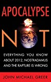 Greer, John Michael: Apocalypse Not: Everything You Know About 2012, Nostradamus and the Rapture Is Wrong
