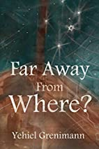 Far Away from Where? by Yehiel Grenimann