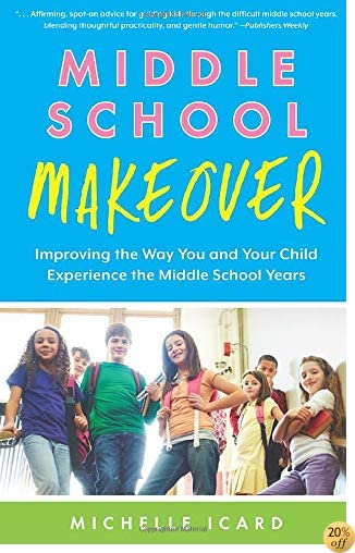TMiddle School Makeover: Improving the Way You and Your Child Experience the Middle School Years