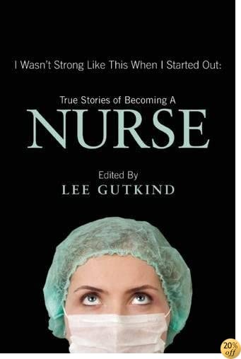 TI Wasn't Strong Like This When I Started Out: True Stories of Becoming a Nurse