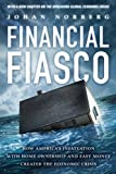 Norberg, Johan: Financial Fiasco: How America's Infatuation with Home Ownership and Easy Money Created the Economic Crisis, With a New Afterword by the Author