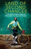 Lewis, Tim: The Land of Second Chances: The Impossible Rise of Rwanda's Cycling Team