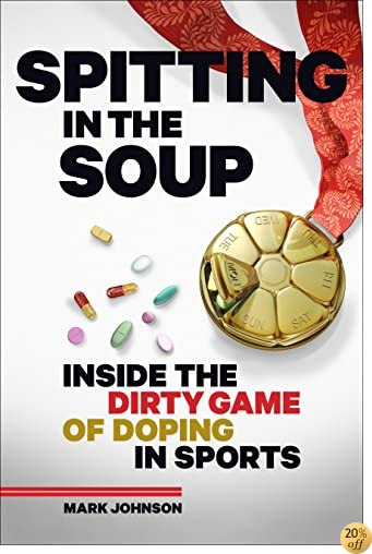 TSpitting in the Soup: Inside the Dirty Game of Doping in Sports