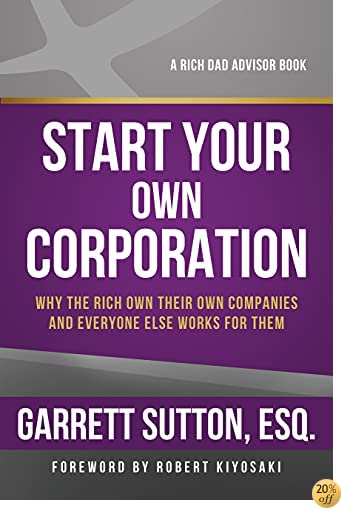 TStart Your Own Corporation: Why the Rich Own Their Own Companies and Everyone Else Works for Them (Rich Dad Advisors)