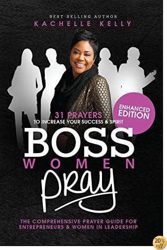 Boss Women Pray: Enhanced Edition: 31 Prayers to Increase Your Success & Spirit, The Comprehensive Prayer Guide for Entrepreneurs & Women in Business