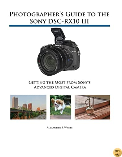 TPhotographer's Guide to the Sony DSC-RX10 III: Getting the Most from Sony's Advanced Digital Camera
