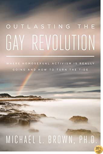 TOutlasting the Gay Revolution: Where Homosexual Activism Is Really Going and How to Turn the Tide