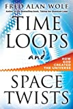 Wolf  PhD, Fred Alan: Time Loops and Space Twists: How God Created the Universe