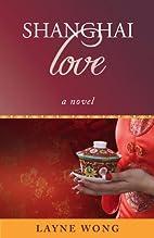 Shanghai Love: A Novel by Layne Wong