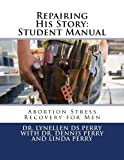 Perry, Dr Lynellen DS: Repairing His Story: Student Manual: Abortion Stress Recovery for Men