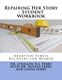 Perry, Dr. Lynellen D.S.: Repairing Her Story - Student Workbook: Abortion Stress Recovery for Women