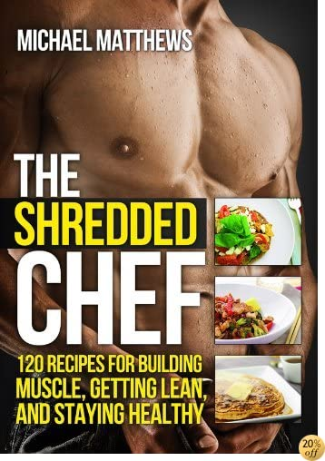 TThe Shredded Chef: 120 Recipes for Building Muscle, Getting Lean, and Staying Healthy (Second Edition)(The Build Healthy Muscle Series)