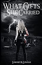 What Gifts She Carried by Lindsey R. Loucks