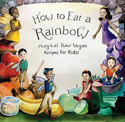 how-to-eat-a-rainbow-magical-raw-vegan-recipes-for-kids-vegan-childrens-book-revised-edition