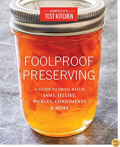 TFoolproof Preserving: A Guide to Small Batch Jams, Jellies, Pickles, Condiments & More