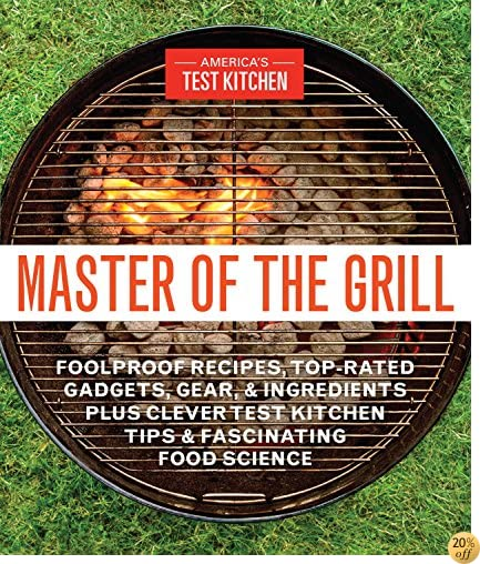 TMaster of the Grill: Foolproof Recipes, Top-Rated Gadgets, Gear, & Ingredients Plus Clever Test Kitchen Tips & Fascinating Food Science